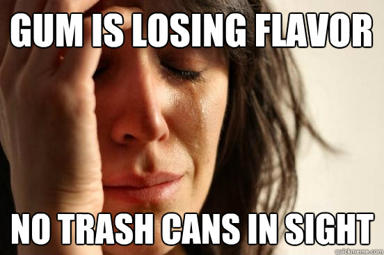gum is losing flavor no trash cans in sight  First World Problems