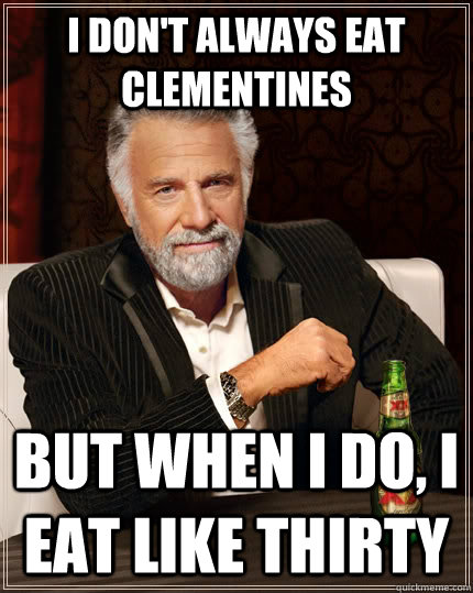 i don't always eat clementines but when I do, i eat like thirty - i don't always eat clementines but when I do, i eat like thirty  The Most Interesting Man In The World
