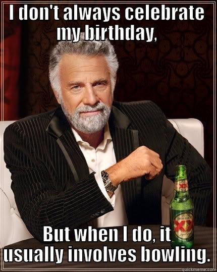 I DON'T ALWAYS CELEBRATE MY BIRTHDAY, BUT WHEN I DO, IT USUALLY INVOLVES BOWLING. The Most Interesting Man In The World