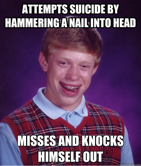 Attempts suicide by hammering a nail into head Misses and knocks himself out - Attempts suicide by hammering a nail into head Misses and knocks himself out  Bad Luck Brian
