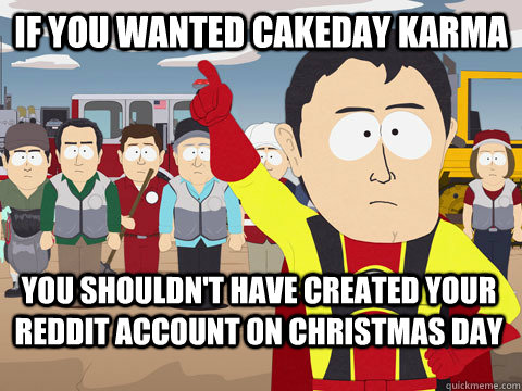 If you wanted cakeday karma You shouldn't have created your reddit account on christmas day - If you wanted cakeday karma You shouldn't have created your reddit account on christmas day  Captain Hindsight