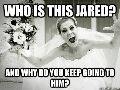 who is this jared? And why do you keep going to him?