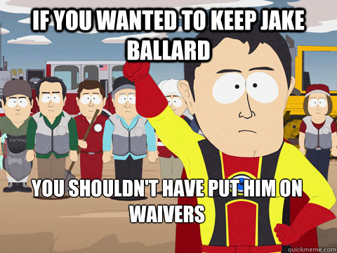 if you wanted to keep jake ballard you shouldn't have put him on waivers - if you wanted to keep jake ballard you shouldn't have put him on waivers  Captain Hindsight