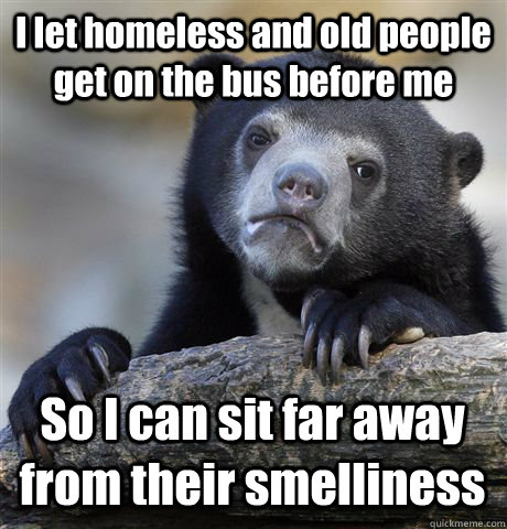 I let homeless and old people get on the bus before me So I can sit far away from their smelliness - I let homeless and old people get on the bus before me So I can sit far away from their smelliness  Confession Bear