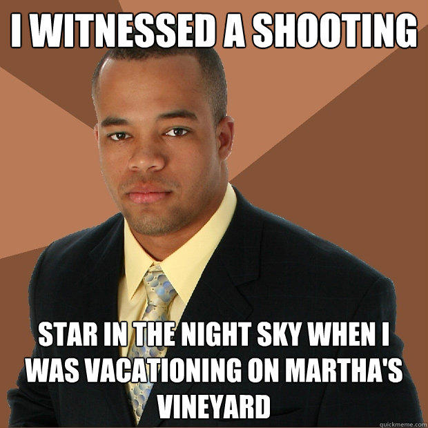 I witnessed a shooting star in the night sky when i was vacationing on martha's vineyard - I witnessed a shooting star in the night sky when i was vacationing on martha's vineyard  Successful Black Man