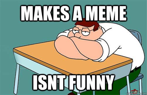 Makes a meme isnt funny