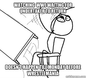 WATCHING  WWE WAITING FOR UNDERTAKER TO RETURN DOESN'T HAPPEN TILL MONDAY BEFORE WRESTLEMANIA