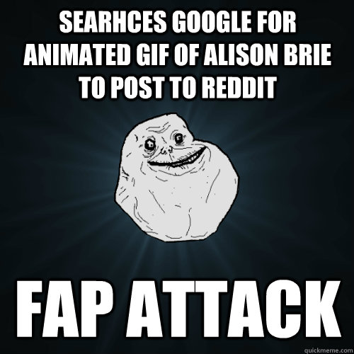 searhces google for animated gif of alison brie to post to reddit fap attack - searhces google for animated gif of alison brie to post to reddit fap attack  Forever Alone