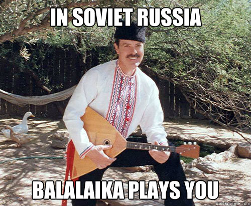 IN SOVIET rUSSIA bALALAIKA PLAYS YOU - IN SOVIET rUSSIA bALALAIKA PLAYS YOU  In Soviet Russia