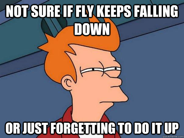 Not sure if fly keeps falling down  Or just forgetting to do it up - Not sure if fly keeps falling down  Or just forgetting to do it up  Futurama Fry