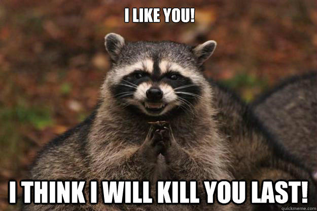 I like you! I think i will kill you last!