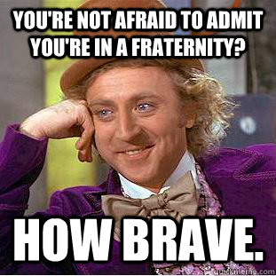 You're not afraid to admit you're in a fraternity?  HOW BRAVE.  Condescending Wonka