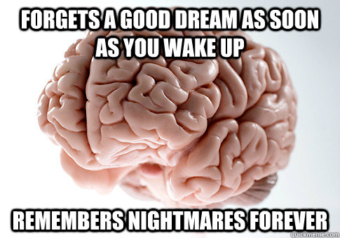 Forgets a good dream as soon as you wake up remembers nightmares forever