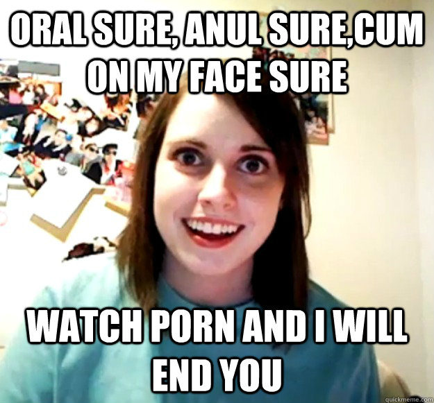ORAL SURE, ANUL SURE,CUM ON MY FACE SURE WATCH PORN AND I WILL END YOU - ORAL SURE, ANUL SURE,CUM ON MY FACE SURE WATCH PORN AND I WILL END YOU  Overly Attached Girlfriend