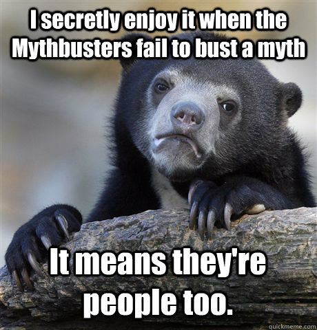 I secretly enjoy it when the Mythbusters fail to bust a myth It means they're people too. - I secretly enjoy it when the Mythbusters fail to bust a myth It means they're people too.  Confession Bear