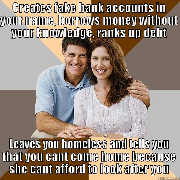scumbag mum - CREATES FAKE BANK ACCOUNTS IN YOUR NAME, BORROWS MONEY WITHOUT YOUR KNOWLEDGE, RANKS UP DEBT LEAVES YOU HOMELESS AND TELLS YOU THAT YOU CANT COME HOME BECAUSE SHE CANT AFFORD TO LOOK AFTER YOU Scumbag Parents