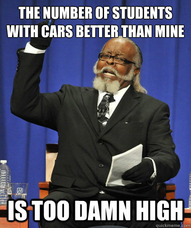the number of students with cars better than mine is too damn high - the number of students with cars better than mine is too damn high  The Rent Is Too Damn High