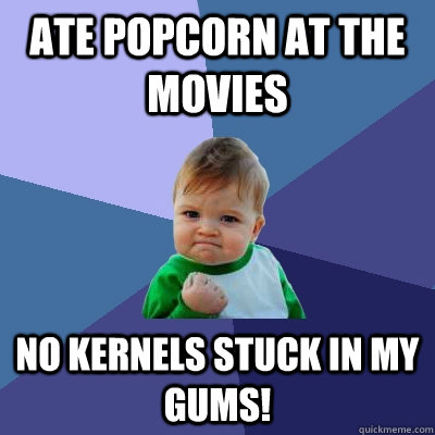 ate popcorn at the movies no kernels stuck in my gums! - ate popcorn at the movies no kernels stuck in my gums!  Success Kid