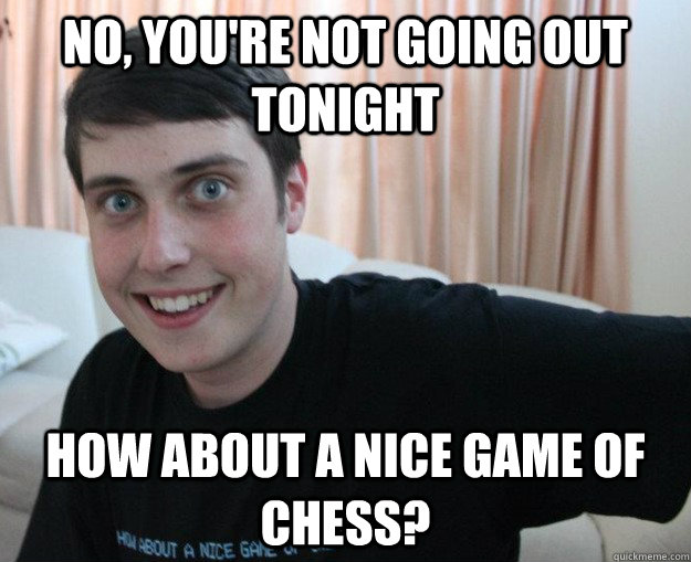 NO, you're not going out tonight How about a nice game of chess?