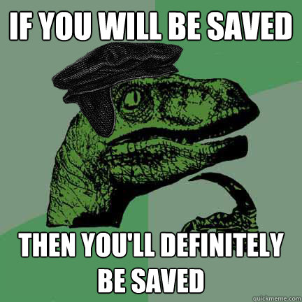 IF YOU WILL BE SAVED THEN YOU'LL DEFINITELY BE SAVED   Calvinist Philosoraptor