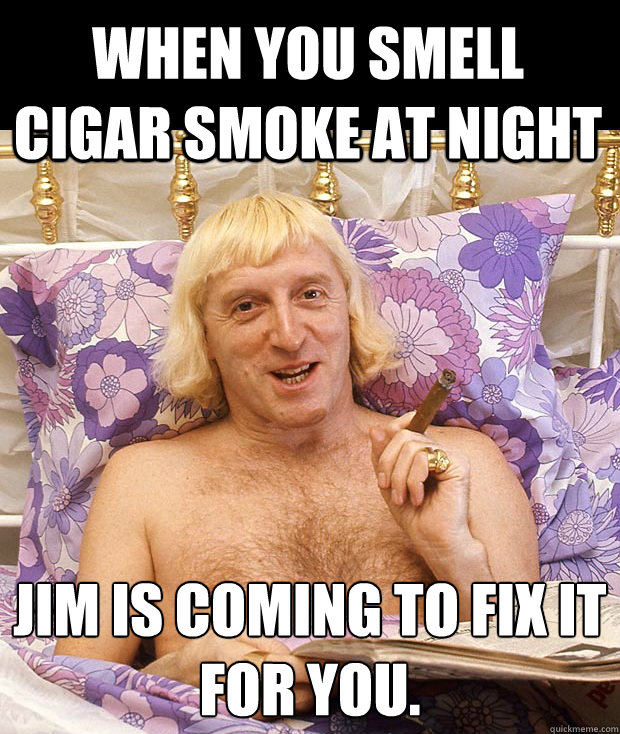 When you smell cigar smoke at night Jim is coming to fix it  for you. - When you smell cigar smoke at night Jim is coming to fix it  for you.  Jimmy Savile