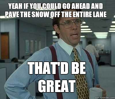 Yeah if you could go ahead and pave the snow off the entire lane  That'd be great - Yeah if you could go ahead and pave the snow off the entire lane  That'd be great  Bill Lumbergh