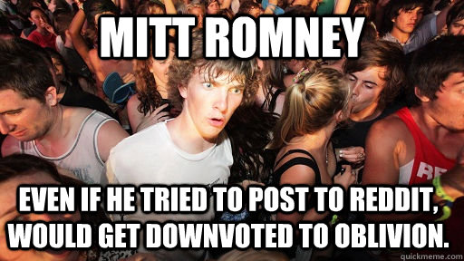 Mitt Romney Even if he tried to post to reddit, would get downvoted to oblivion. - Mitt Romney Even if he tried to post to reddit, would get downvoted to oblivion.  Sudden Clarity Clarence