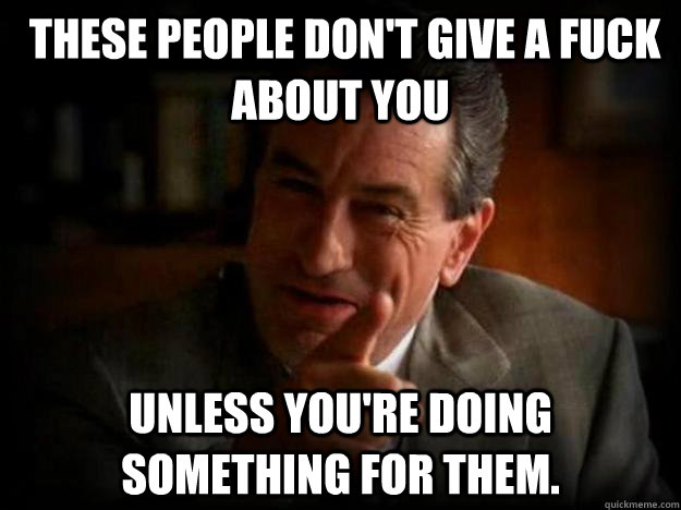 These people don't give a fuck about you  unless you're doing something for them.  Robert De Niro
