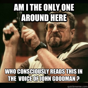 Am i the only one around here who consciously reads this in the  voice of John Goodman ?  - Am i the only one around here who consciously reads this in the  voice of John Goodman ?   Misc