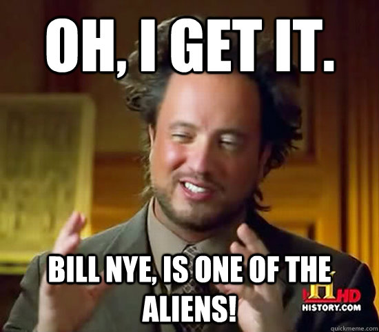 Oh, I get it. Bill Nye, is one of the aliens! - Oh, I get it. Bill Nye, is one of the aliens!  Ancient Aliens