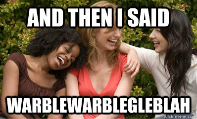 And then I said Warblewarblegleblah