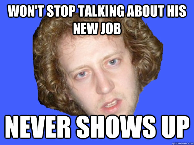 won't stop talking about his new job never shows up - won't stop talking about his new job never shows up  Misc