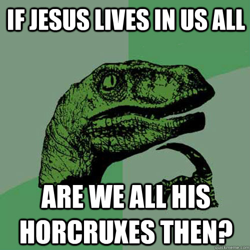 If Jesus lives in us all Are we all his horcruxes then?  Philosoraptor