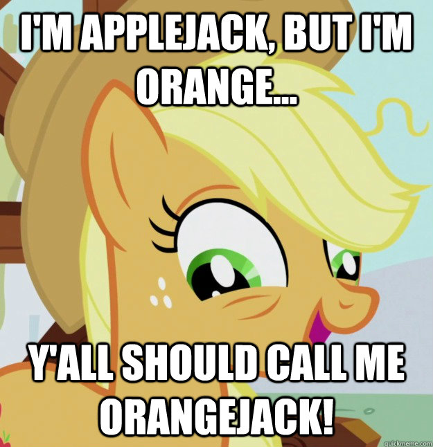 I'm applejack, but I'm orange... y'all should call me orangejack!  10 Pony