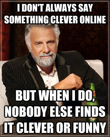 I don't always say something clever online but when i do, nobody else finds it clever or funny - I don't always say something clever online but when i do, nobody else finds it clever or funny  The Most Interesting Man In The World