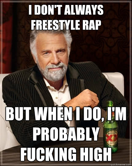 I don't always freestyle rap but when I do, I'm probably fucking high  The Most Interesting Man In The World