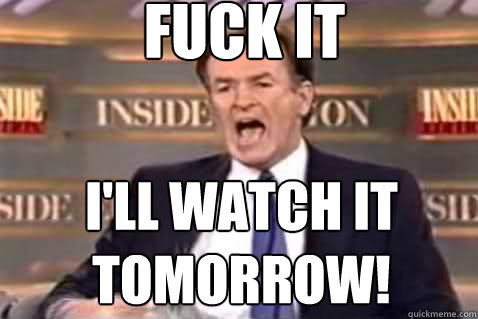 fuck it I'll watch it tomorrow! - fuck it I'll watch it tomorrow!  Fuck It Bill OReilly