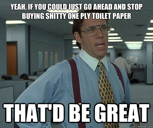 Yeah, if you could just go ahead and stop buying shitty one ply toilet paper That'd be great - Yeah, if you could just go ahead and stop buying shitty one ply toilet paper That'd be great  Lumbergh