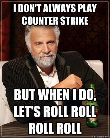 I don't always play counter strike but when I do, let's roll roll roll roll - I don't always play counter strike but when I do, let's roll roll roll roll  The Most Interesting Man In The World