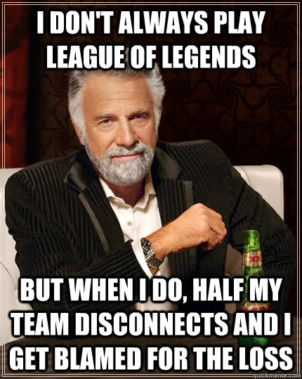 I don't always play league of legends but when i do, half my team
