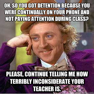 Oh, so you got detention because you were continually on your phone and not paying attention during class?  Please, continue telling me how terribly inconsiderate your teacher is.  Condescending Wonka