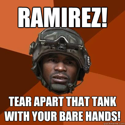 RAMIREZ! tear apart that tank with your bare hands!