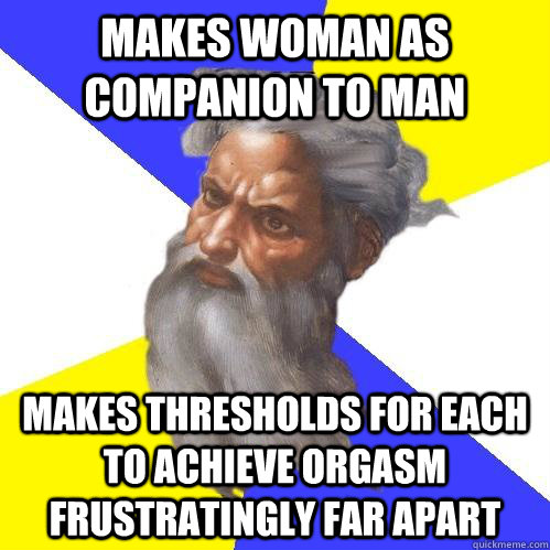 makes woman as companion to man makes thresholds for each to achieve orgasm frustratingly far apart - makes woman as companion to man makes thresholds for each to achieve orgasm frustratingly far apart  Advice God