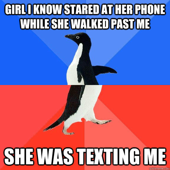 Girl I know stared at her phone while she walked past me She was texting me - Girl I know stared at her phone while she walked past me She was texting me  Socially Awkward Awesome Penguin