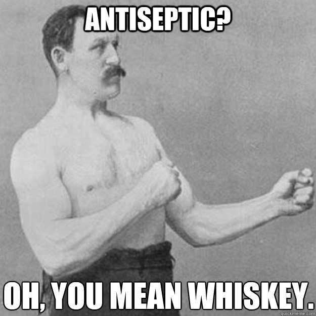 Antiseptic? Oh, you mean whiskey.  - Antiseptic? Oh, you mean whiskey.   overly manly man