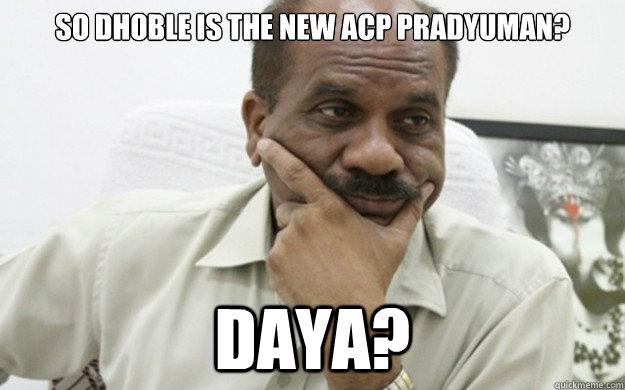 b37939d0cd540c4c0c19930f75c4cab57f35f5f1b21ff0af2ae02469f5f5e5b6 so dhoble is the new acp pradyuman? daya? dhoble quickmeme,Acp Pradyuman Meme