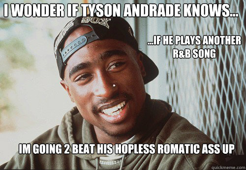 I WONDER IF TYSON ANDRADE KNOWS... IM GOING 2 BEAT HIS HOPLESS ROMATIC ASS UP ...IF HE PLAYS ANOTHER R&B SONG