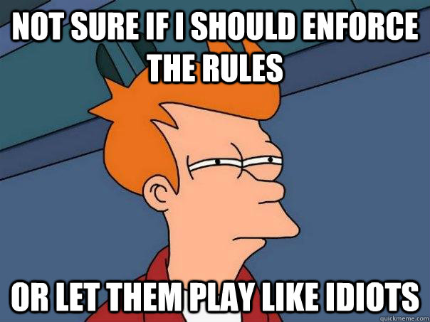 not sure if i should enforce the rules or let them play like idiots - not sure if i should enforce the rules or let them play like idiots  Futurama Fry