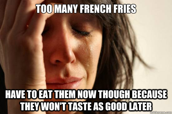 too many french fries have to eat them now though because they won't taste as good later - too many french fries have to eat them now though because they won't taste as good later  Misc