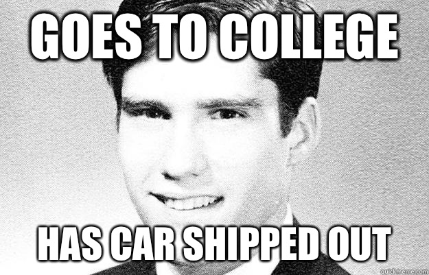 Goes to college Has car shipped out  Entitled rich kid